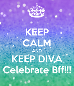 Poster: KEEP CALM AND KEEP DIVA Celebrate Bff!!!