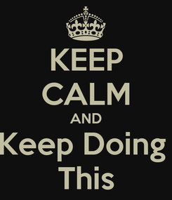 Poster: KEEP CALM AND Keep Doing  This