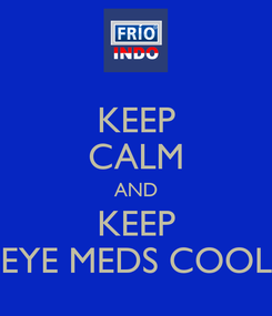 Poster: KEEP CALM AND KEEP EYE MEDS COOL