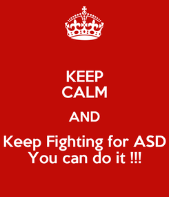 Poster: KEEP CALM AND Keep Fighting for ASD You can do it !!!