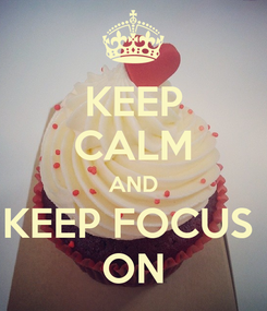 Poster: KEEP CALM AND KEEP FOCUS  ON