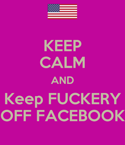 Poster: KEEP CALM AND Keep FUCKERY OFF FACEBOOK