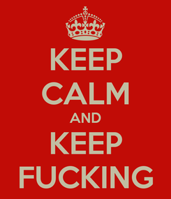Poster: KEEP CALM AND KEEP FUCKING