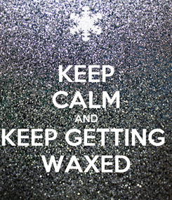 Poster: KEEP CALM AND KEEP GETTING  WAXED