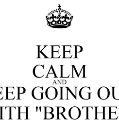 """Poster: KEEP CALM AND KEEP GOING OUT  WITH """"BROTHER"""""""