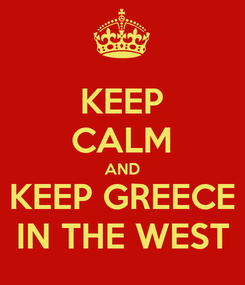 Poster: KEEP CALM AND KEEP GREECE IN THE WEST