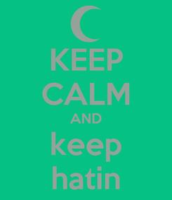 Poster: KEEP CALM AND keep hatin