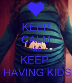 Poster: KEEP CALM AND KEEP   HAVING KIDS