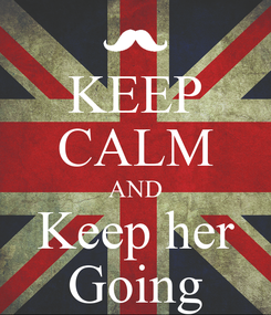 Poster: KEEP CALM AND Keep her Going