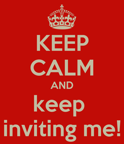 Poster: KEEP CALM AND keep  inviting me!