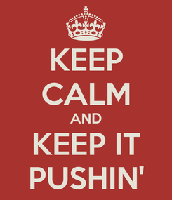 Poster: KEEP CALM AND KEEP IT PUSHIN'