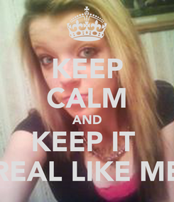 Poster: KEEP CALM AND KEEP IT  REAL LIKE ME