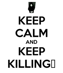 Poster: KEEP CALM AND KEEP KILLING♥