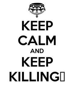Poster: KEEP CALM AND KEEP KILLING♥
