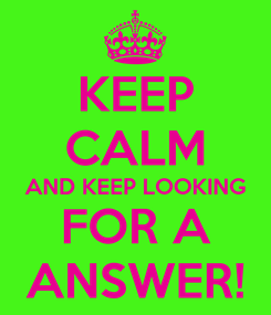 Poster: KEEP CALM AND KEEP LOOKING FOR A ANSWER!