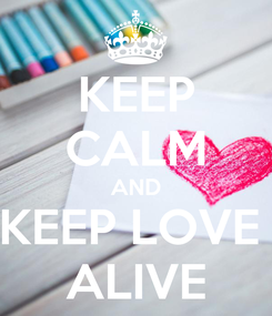 Poster: KEEP CALM AND KEEP LOVE  ALIVE