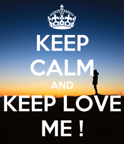 Poster: KEEP CALM AND KEEP LOVE ME !