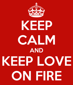 Poster: KEEP CALM AND KEEP LOVE ON FIRE