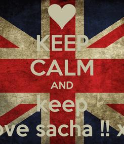 Poster: KEEP CALM AND keep love sacha !! xx