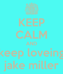 Poster: KEEP CALM AND keep loveing jake miller