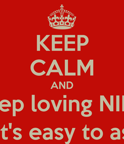 Poster: KEEP CALM AND Keep loving NINA Stelios:it's easy to ask this :)