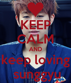 Poster: KEEP CALM AND keep loving  sunggyu