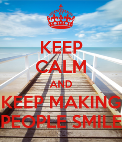 Poster: KEEP CALM AND KEEP MAKING PEOPLE SMILE