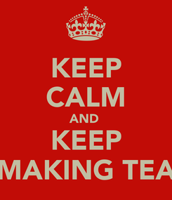 Poster: KEEP CALM AND  KEEP MAKING TEA