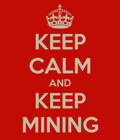 Poster: KEEP CALM AND KEEP MINING