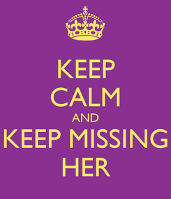 Poster: KEEP CALM AND KEEP MISSING HER