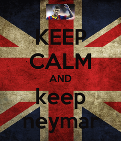 Poster: KEEP CALM AND keep neymar