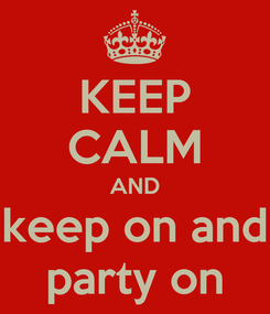 Poster: KEEP CALM AND keep on and party on