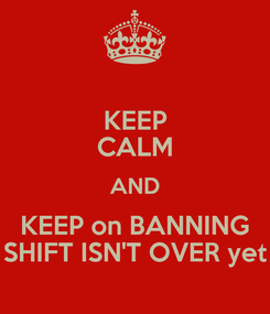 Poster: KEEP CALM AND KEEP on BANNING SHIFT ISN'T OVER yet