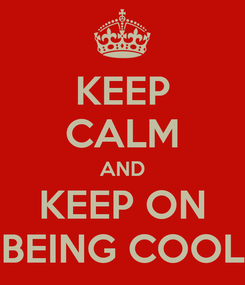 Poster: KEEP CALM AND KEEP ON BEING COOL