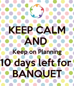Poster: KEEP CALM AND  Keep on Planning 10 days left for  BANQUET