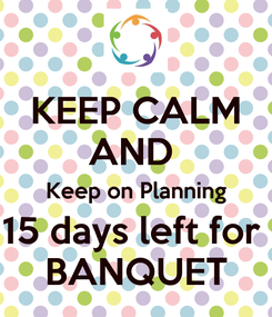 Poster: KEEP CALM AND  Keep on Planning 15 days left for  BANQUET