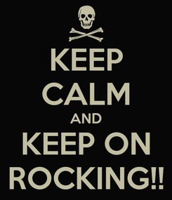 Poster: KEEP CALM AND KEEP ON ROCKING!!