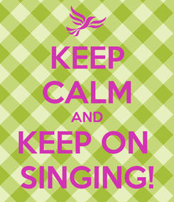 Poster: KEEP CALM AND KEEP ON  SINGING!