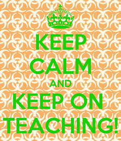 Poster: KEEP CALM AND KEEP ON  TEACHING!