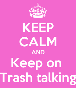 Poster: KEEP CALM AND Keep on  Trash talking