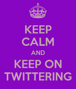 Poster: KEEP CALM AND KEEP ON TWITTERING