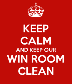Poster: KEEP CALM AND KEEP OUR WIN ROOM CLEAN