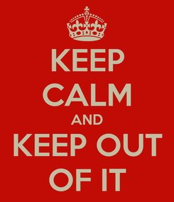 Poster: KEEP CALM AND KEEP OUT OF IT
