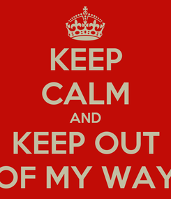 Poster: KEEP CALM AND KEEP OUT OF MY WAY
