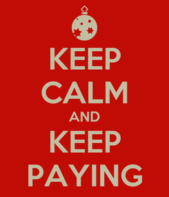 Poster: KEEP CALM AND KEEP PAYING