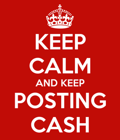 Poster: KEEP CALM AND KEEP POSTING CASH