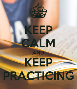 Poster: KEEP CALM AND KEEP PRACTICING