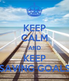 Poster: KEEP CALM AND KEEP SAVING GOALS