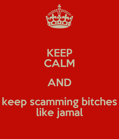 Poster: KEEP CALM AND keep scamming bitches like jamal