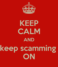 Poster: KEEP CALM AND keep scamming  ON